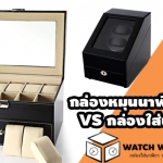 แนะนำกล่องใส่นาฬิกา กล่องหมุนนาฬิกาแบบต่างๆของทางร้าน