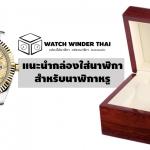 แนะนำกล่องใส่นาฬิกาสำหรับนาฬิกาหรู